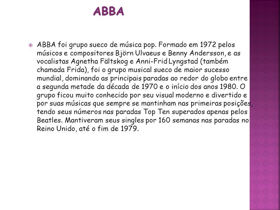 ABBA foi grupo sueco de música pop. Formado em 1972 pelos músicos e compositores Björn Ulvaeus e Benny Andersson, e as vocalistas Agnetha Fältskog e A
