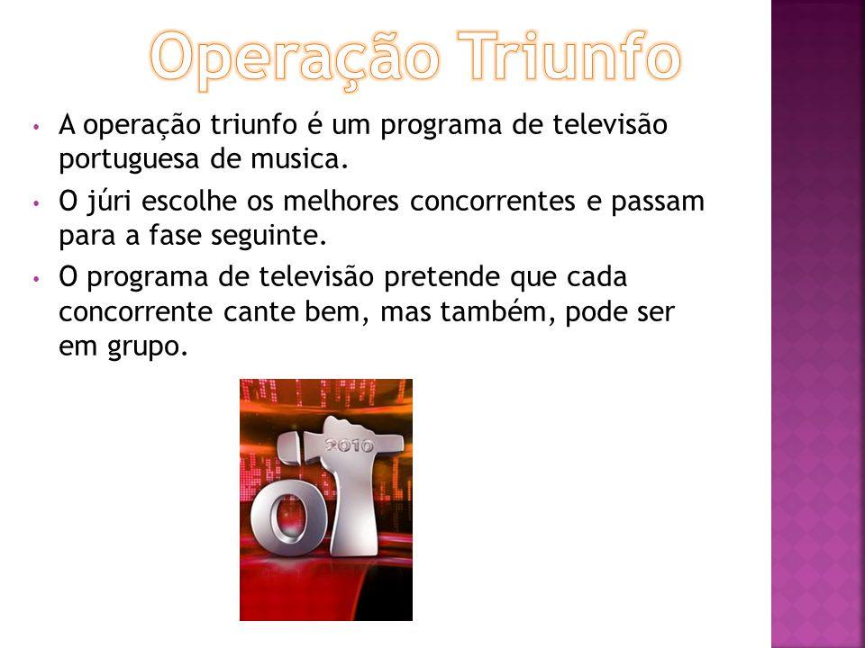 A operação triunfo é um programa de televisão portuguesa de musica. O júri escolhe os melhores concorrentes e passam para a fase seguinte. O programa