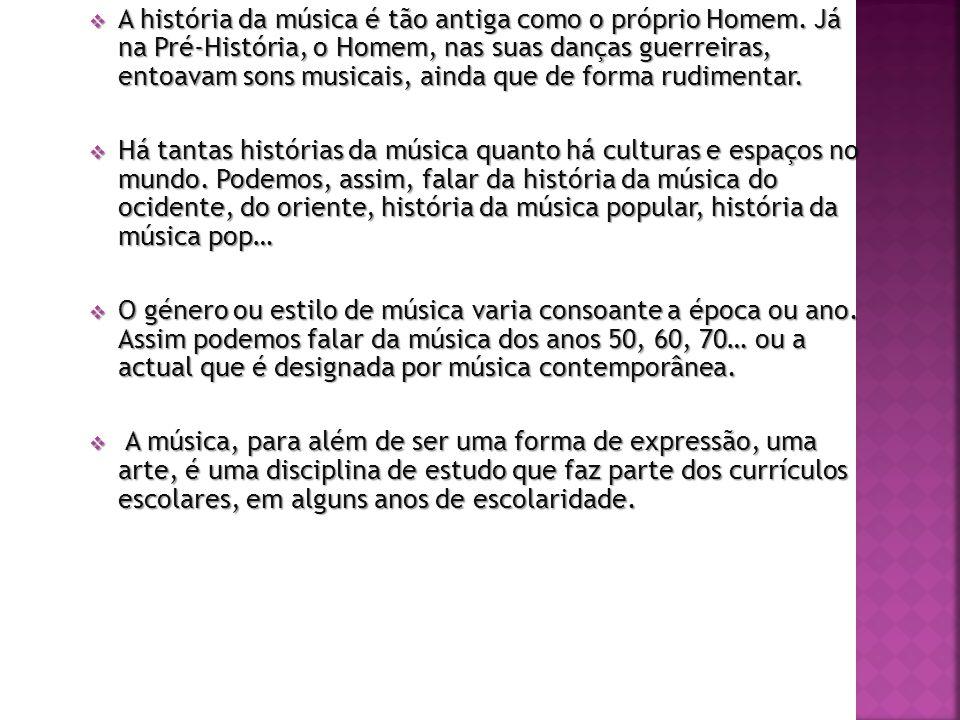 A história da música é tão antiga como o próprio Homem. Já na Pré-História, o Homem, nas suas danças guerreiras, entoavam sons musicais, ainda que de