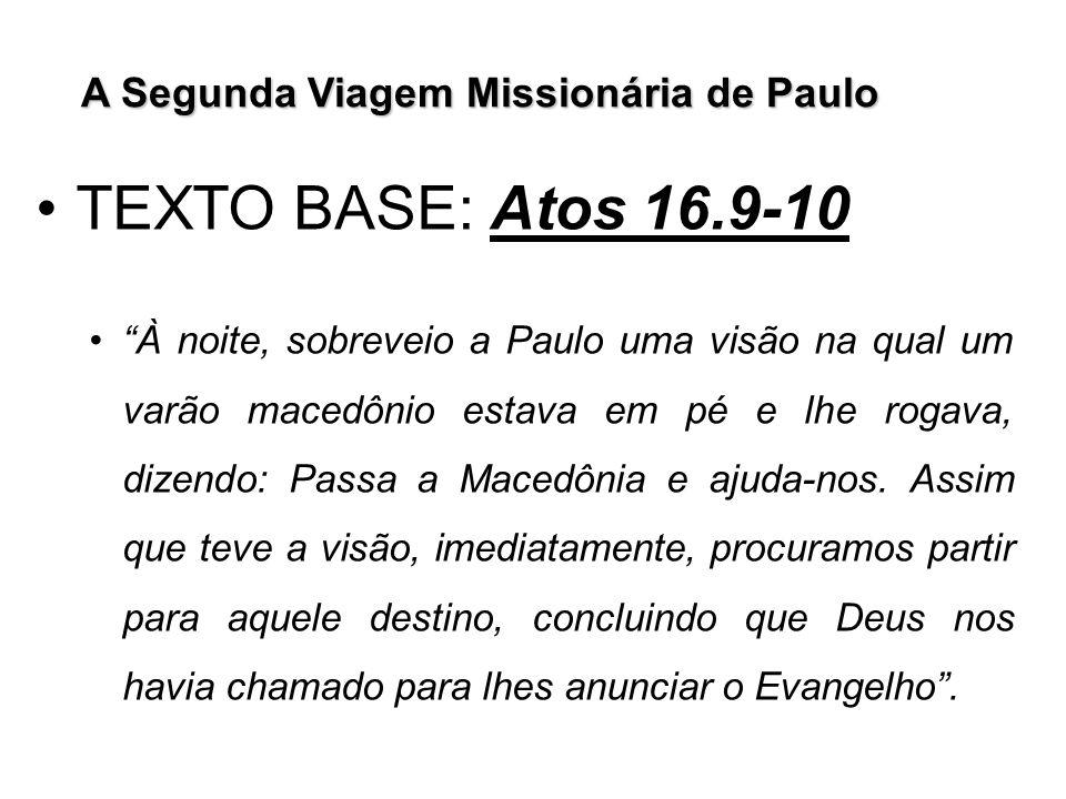 A Segunda Viagem Missionária de Paulo TEXTO BASE: Atos 16.9-10 À noite, sobreveio a Paulo uma visão na qual um varão macedônio estava em pé e lhe roga