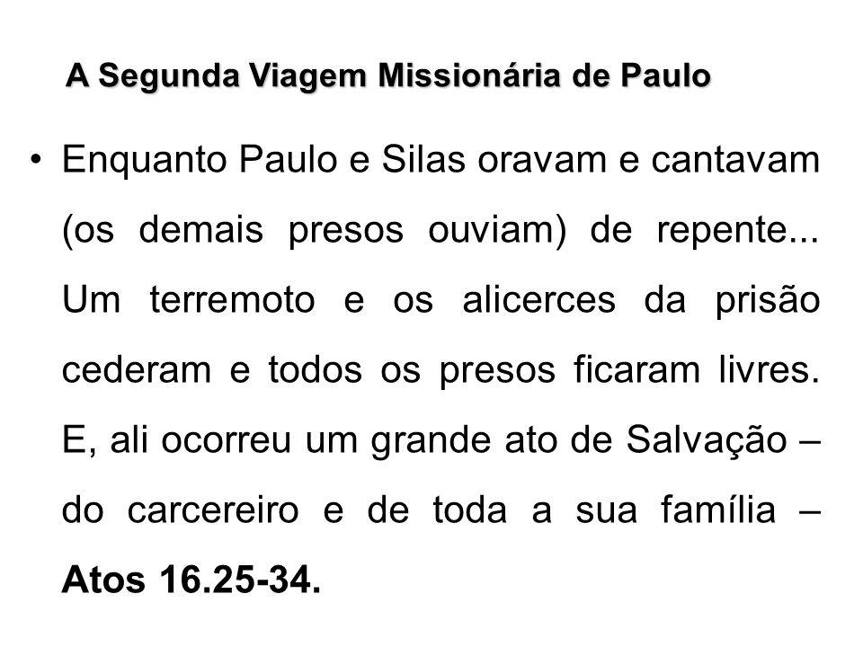 A Segunda Viagem Missionária de Paulo Enquanto Paulo e Silas oravam e cantavam (os demais presos ouviam) de repente... Um terremoto e os alicerces da