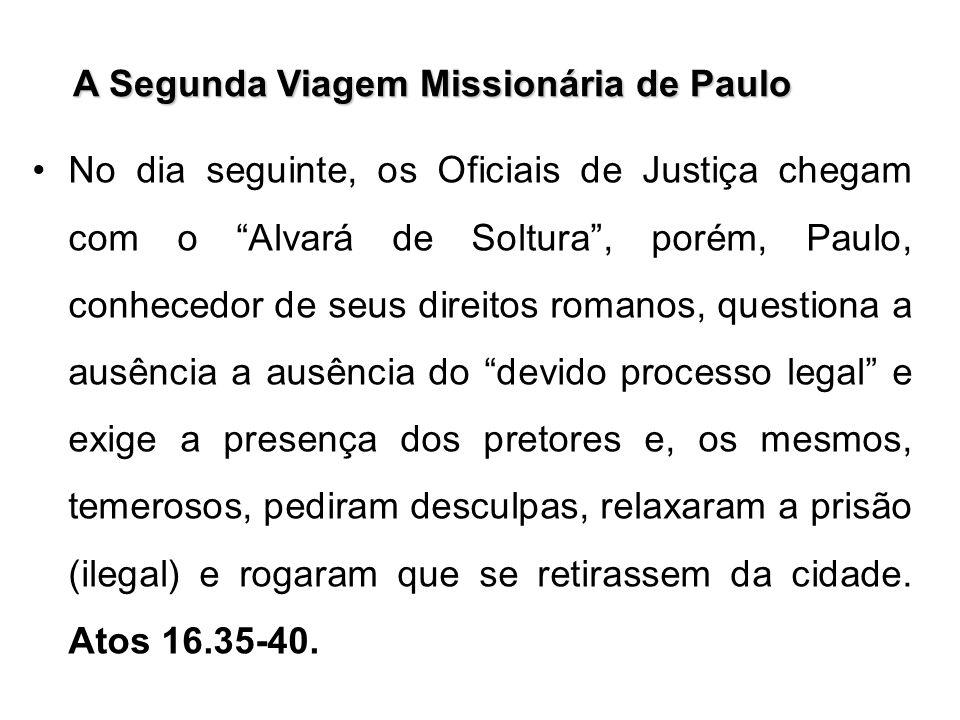 A Segunda Viagem Missionária de Paulo No dia seguinte, os Oficiais de Justiça chegam com o Alvará de Soltura, porém, Paulo, conhecedor de seus direito