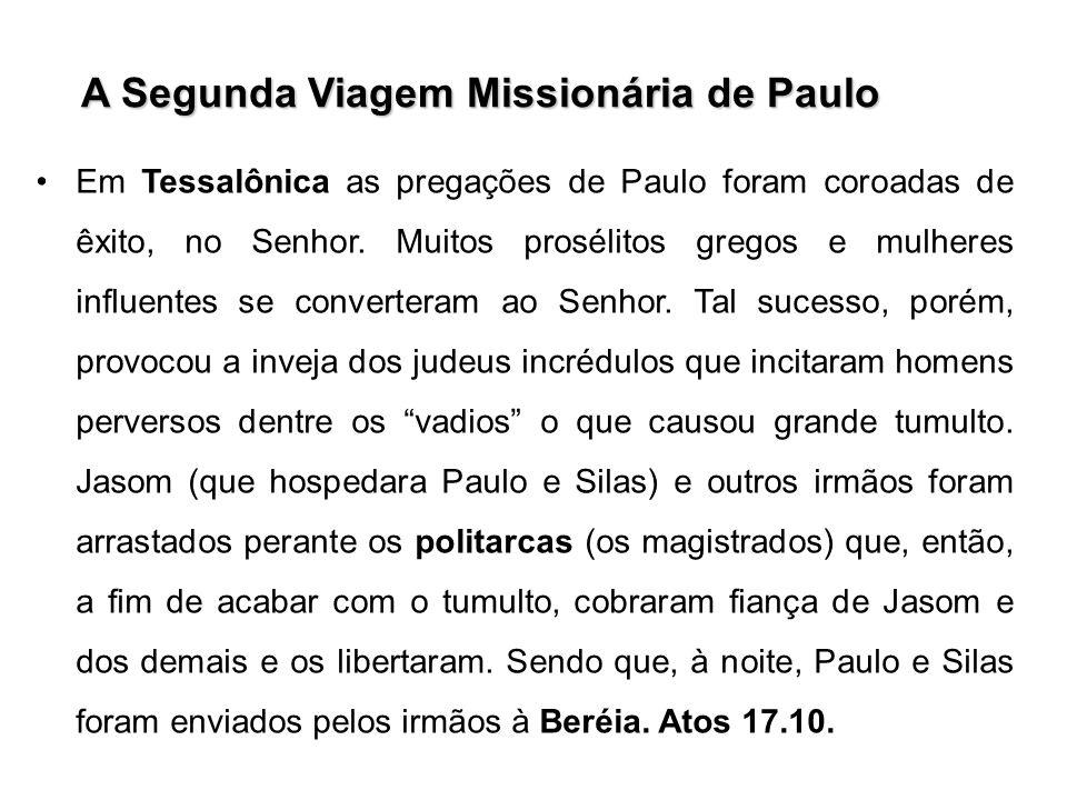 A Segunda Viagem Missionária de Paulo Em Tessalônica as pregações de Paulo foram coroadas de êxito, no Senhor. Muitos prosélitos gregos e mulheres inf