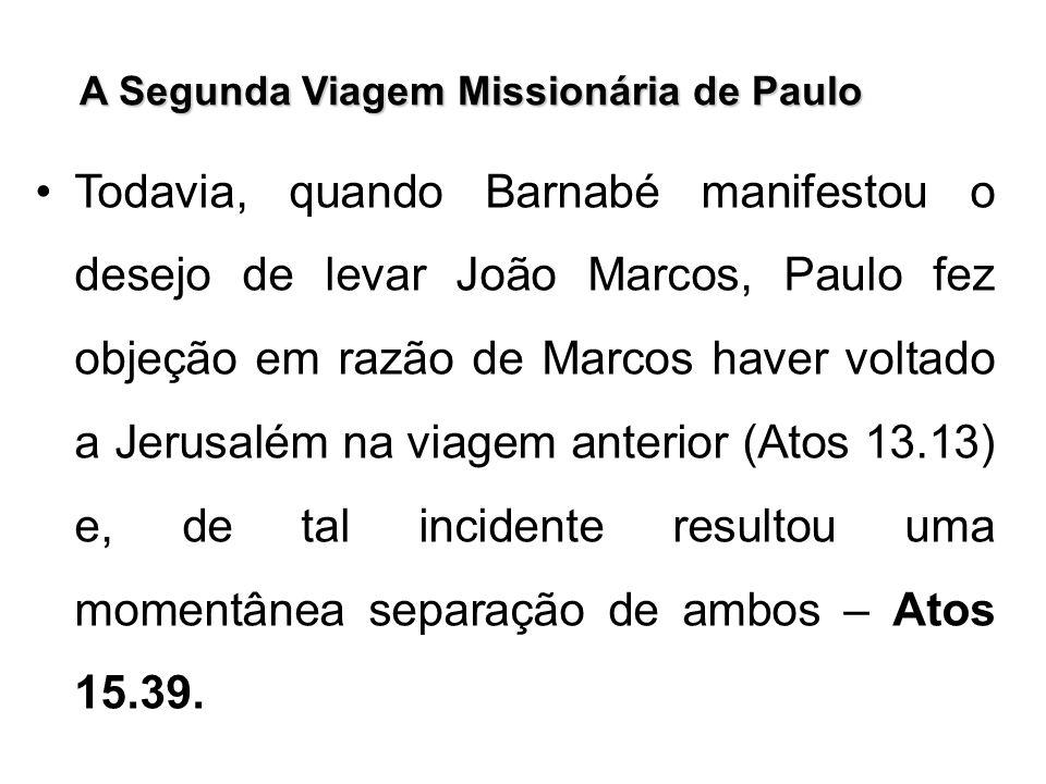 A Segunda Viagem Missionária de Paulo Todavia, quando Barnabé manifestou o desejo de levar João Marcos, Paulo fez objeção em razão de Marcos haver vol