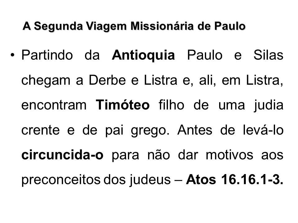 A Segunda Viagem Missionária de Paulo Partindo da Antioquia Paulo e Silas chegam a Derbe e Listra e, ali, em Listra, encontram Timóteo filho de uma ju