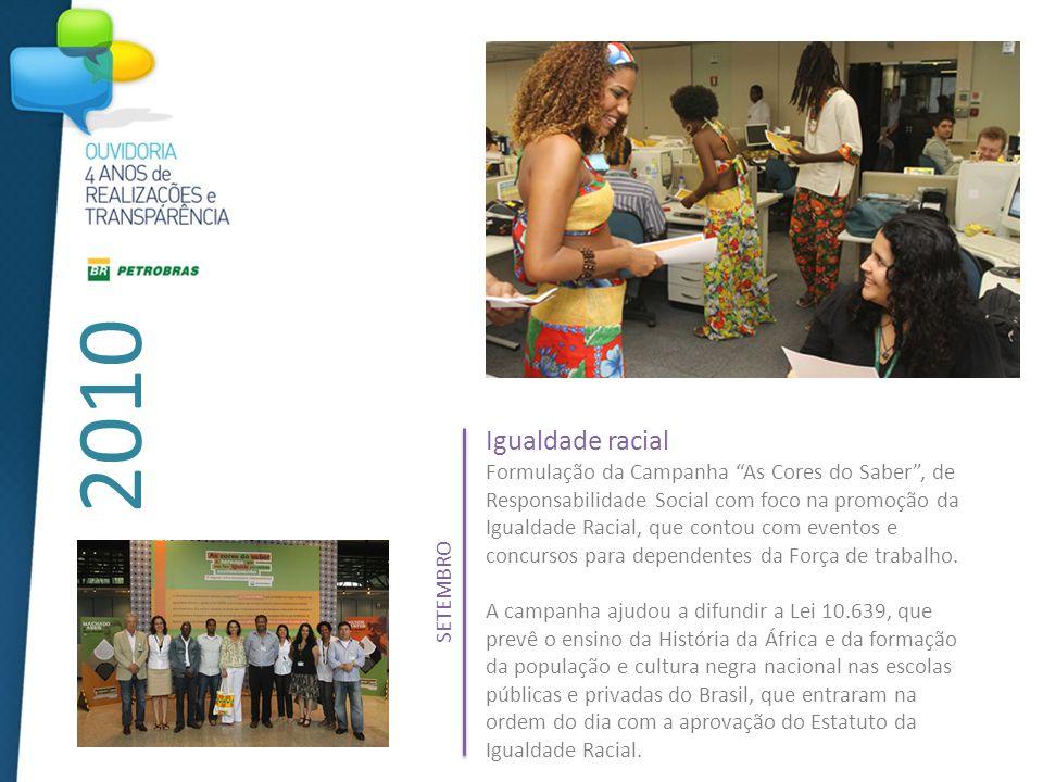 2010 Igualdade racial Formulação da Campanha As Cores do Saber, de Responsabilidade Social com foco na promoção da Igualdade Racial, que contou com eventos e concursos para dependentes da Força de trabalho.