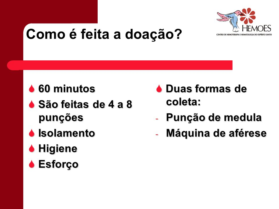 Como é feita a doação? 60 minutos 60 minutos São feitas de 4 a 8 punções São feitas de 4 a 8 punções Isolamento Isolamento Higiene Higiene Esforço Esf