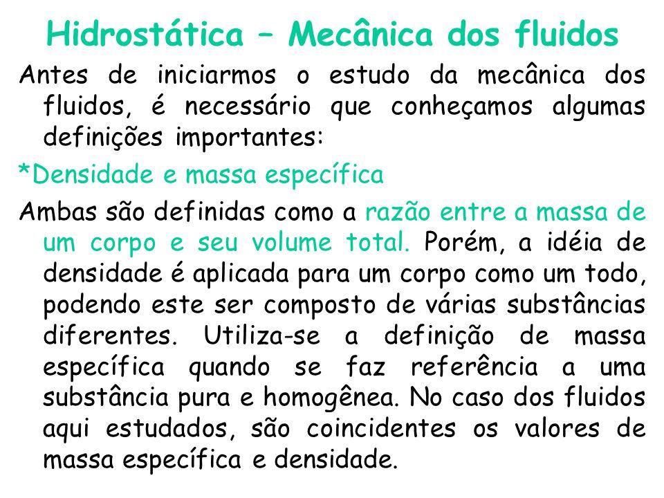 Hidrostática – Mecânica dos fluidos Antes de iniciarmos o estudo da mecânica dos fluidos, é necessário que conheçamos algumas definições importantes: *Densidade e massa específica Ambas são definidas como a razão entre a massa de um corpo e seu volume total.