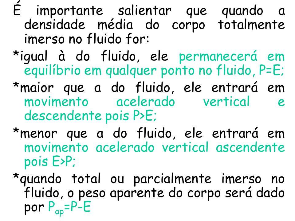 É importante salientar que quando a densidade média do corpo totalmente imerso no fluido for: *igual à do fluido, ele permanecerá em equilíbrio em qualquer ponto no fluido, P=E; *maior que a do fluido, ele entrará em movimento acelerado vertical e descendente pois P>E; *menor que a do fluido, ele entrará em movimento acelerado vertical ascendente pois E>P; *quando total ou parcialmente imerso no fluido, o peso aparente do corpo será dado por P ap =P-E