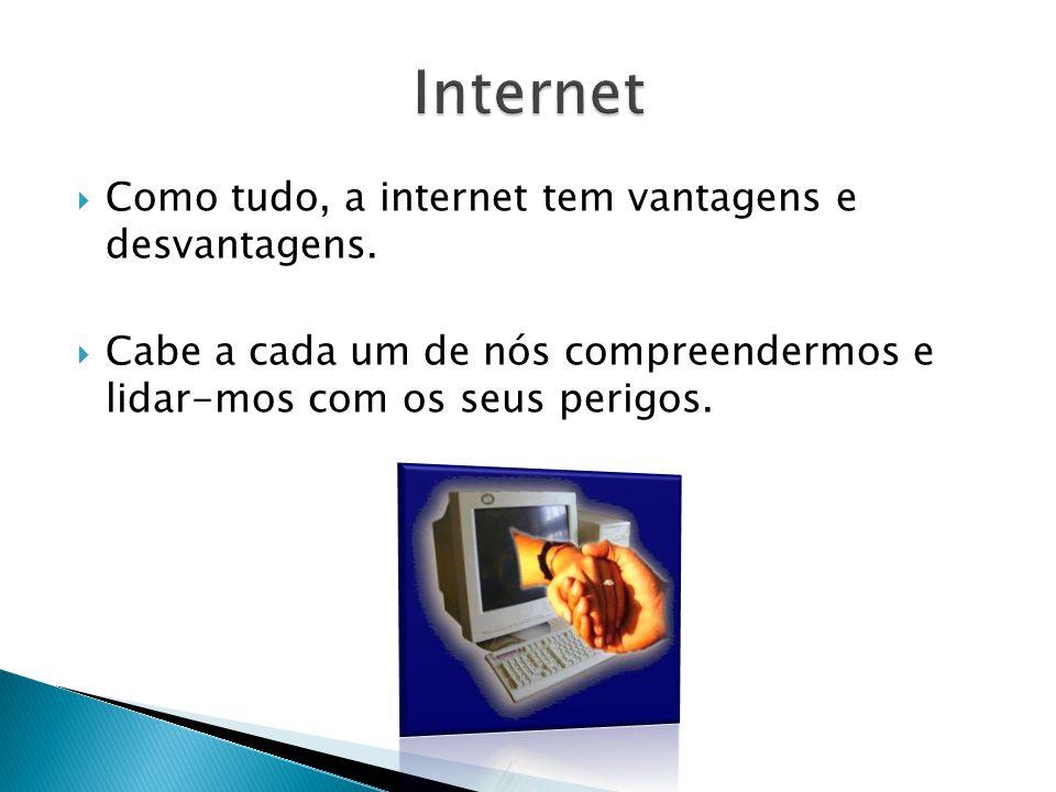 Como tudo, a internet tem vantagens e desvantagens. Cabe a cada um de nós compreendermos e lidar-mos com os seus perigos.