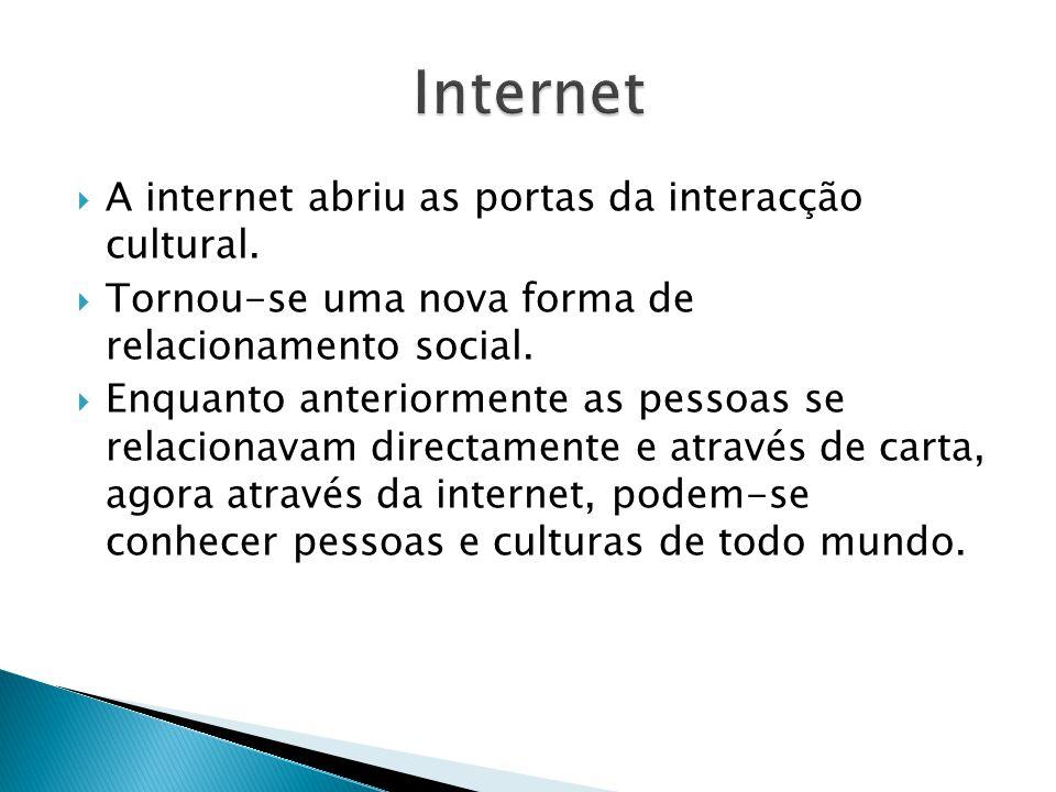 A internet abriu as portas da interacção cultural. Tornou-se uma nova forma de relacionamento social. Enquanto anteriormente as pessoas se relacionava