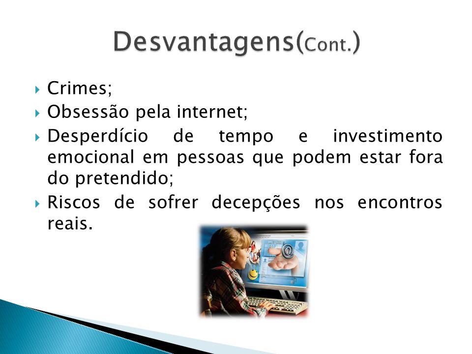 Crimes; Obsessão pela internet; Desperdício de tempo e investimento emocional em pessoas que podem estar fora do pretendido; Riscos de sofrer decepçõe