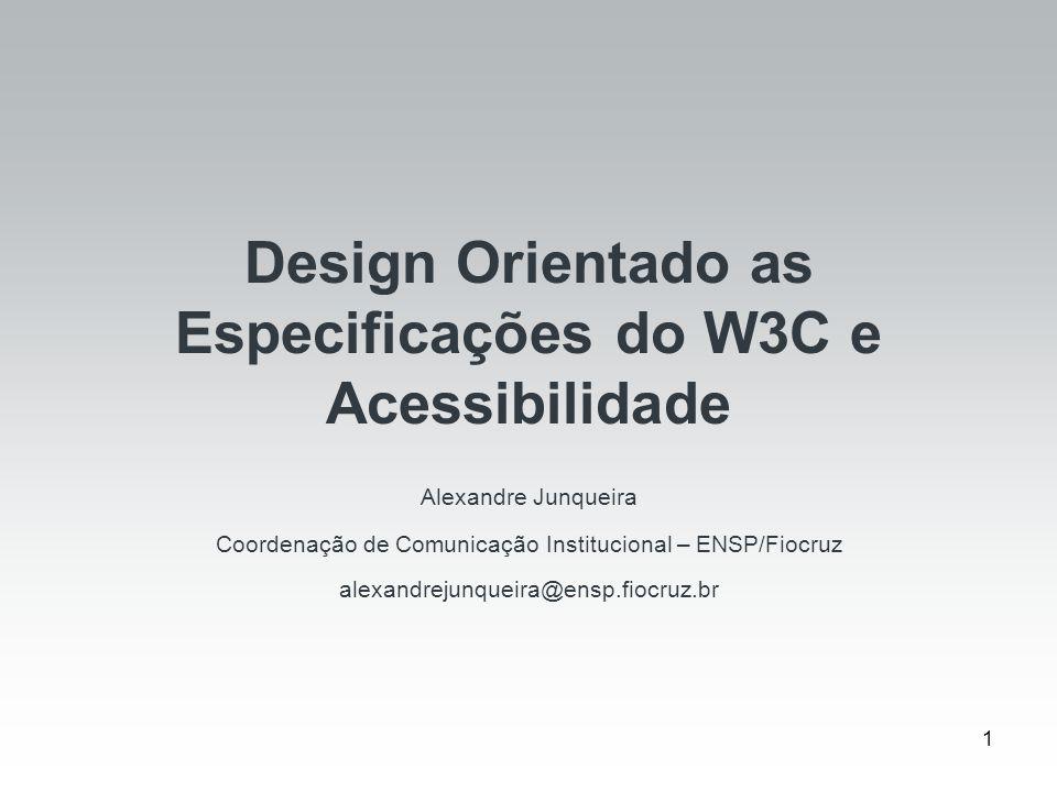 1 Design Orientado as Especificações do W3C e Acessibilidade Alexandre Junqueira Coordenação de Comunicação Institucional – ENSP/Fiocruz alexandrejunq