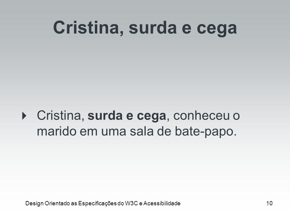 Design Orientado as Especificações do W3C e Acessibilidade10 Cristina, surda e cega Cristina, surda e cega, conheceu o marido em uma sala de bate-papo