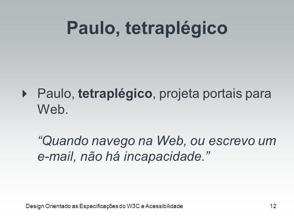 Design Orientado as Especificações do W3C e Acessibilidade12 Paulo, tetraplégico Paulo, tetraplégico, projeta portais para Web. Quando navego na Web,