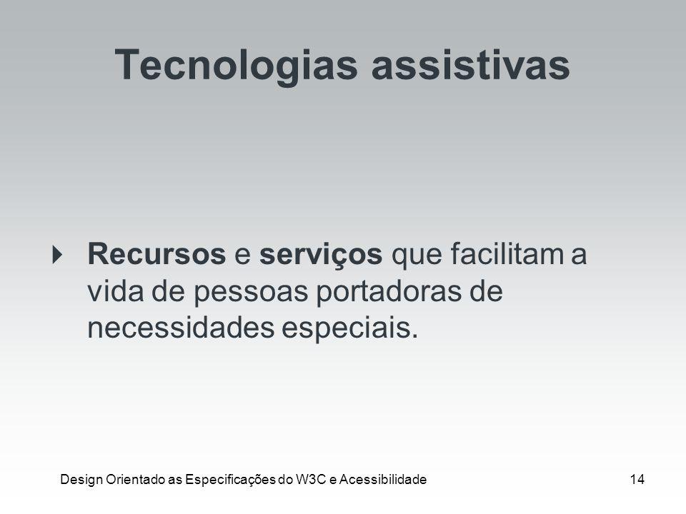 Design Orientado as Especificações do W3C e Acessibilidade14 Tecnologias assistivas Recursos e serviços que facilitam a vida de pessoas portadoras de