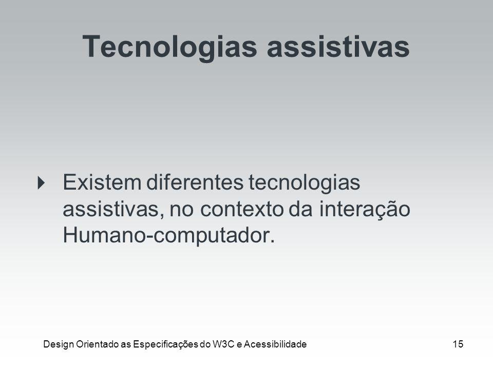 Design Orientado as Especificações do W3C e Acessibilidade15 Tecnologias assistivas Existem diferentes tecnologias assistivas, no contexto da interaçã