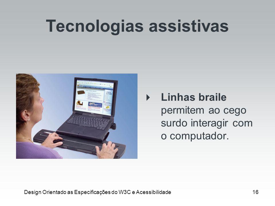 Design Orientado as Especificações do W3C e Acessibilidade16 Tecnologias assistivas Linhas braile permitem ao cego surdo interagir com o computador.