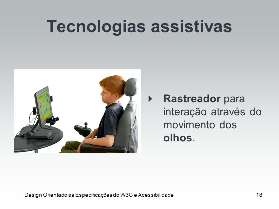 Design Orientado as Especificações do W3C e Acessibilidade18 Tecnologias assistivas Rastreador para interação através do movimento dos olhos.