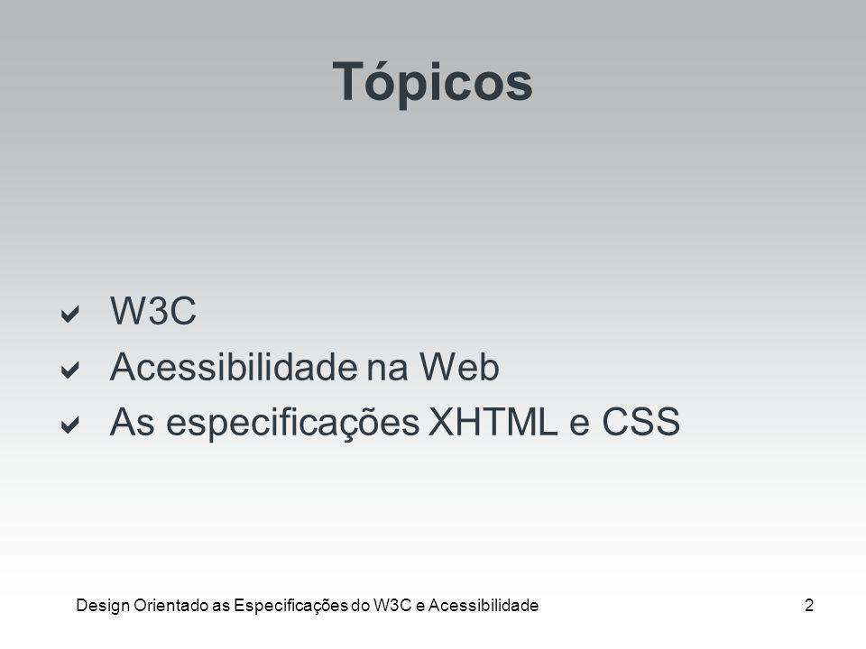 Design Orientado as Especificações do W3C e Acessibilidade2 Tópicos W3C Acessibilidade na Web As especificações XHTML e CSS
