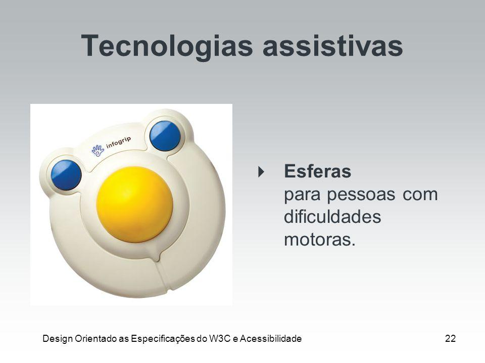 Design Orientado as Especificações do W3C e Acessibilidade22 Tecnologias assistivas Esferas para pessoas com dificuldades motoras.