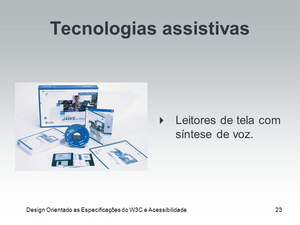 Design Orientado as Especificações do W3C e Acessibilidade23 Tecnologias assistivas Leitores de tela com síntese de voz.