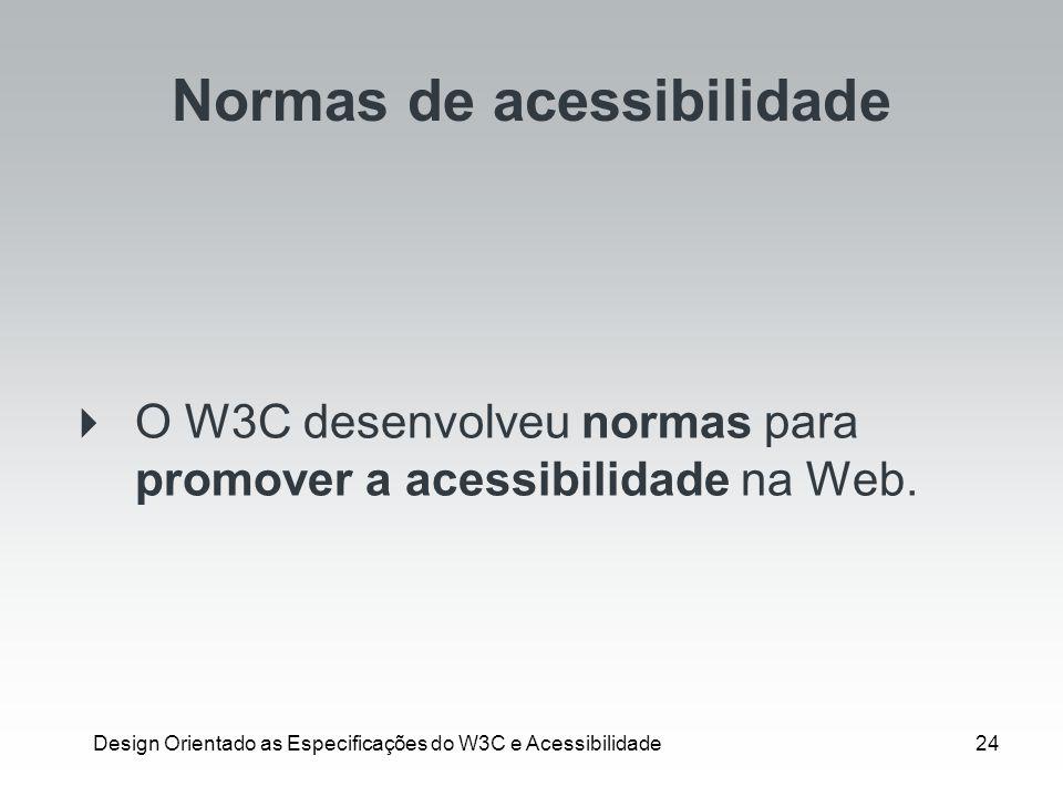 Design Orientado as Especificações do W3C e Acessibilidade24 Normas de acessibilidade O W3C desenvolveu normas para promover a acessibilidade na Web.