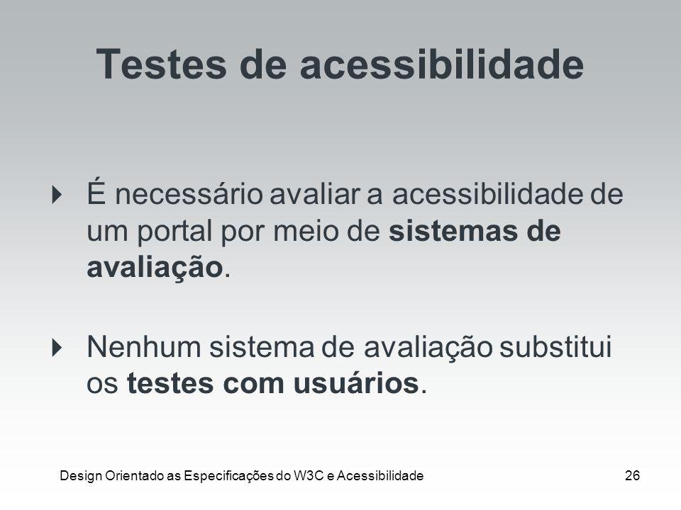 Design Orientado as Especificações do W3C e Acessibilidade26 Testes de acessibilidade É necessário avaliar a acessibilidade de um portal por meio de s