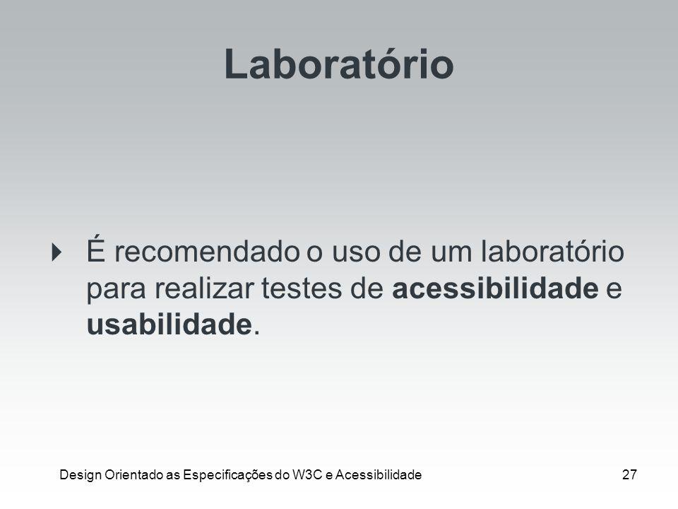 Design Orientado as Especificações do W3C e Acessibilidade27 Laboratório É recomendado o uso de um laboratório para realizar testes de acessibilidade