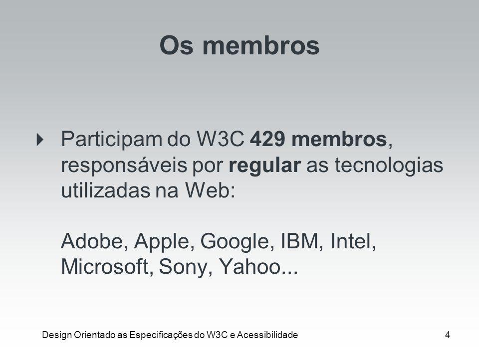 Design Orientado as Especificações do W3C e Acessibilidade4 Os membros Participam do W3C 429 membros, responsáveis por regular as tecnologias utilizad