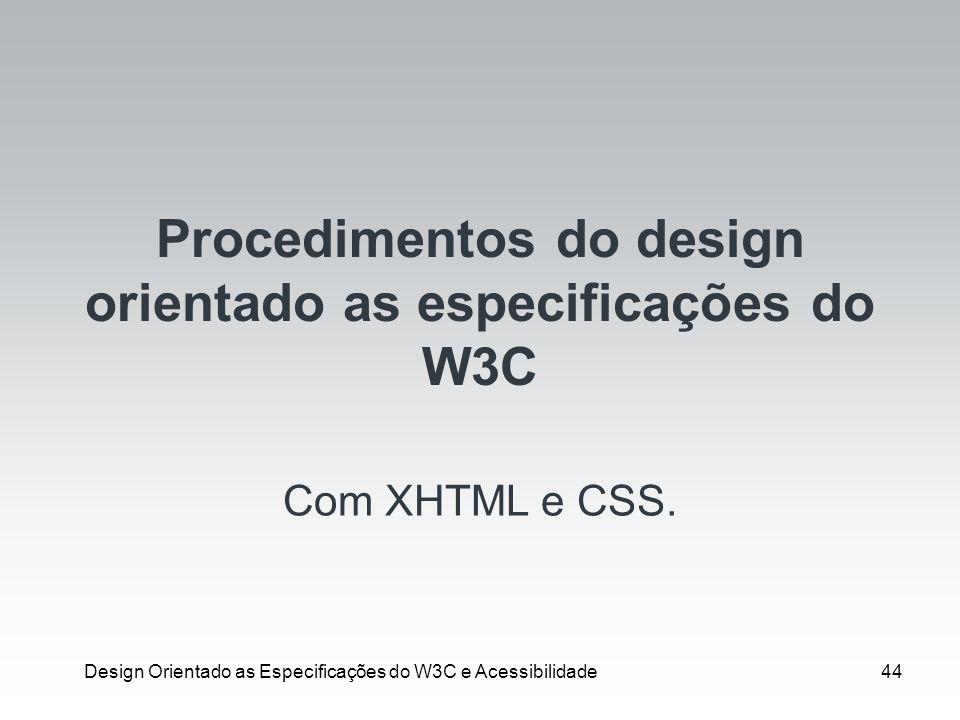 Design Orientado as Especificações do W3C e Acessibilidade44 Procedimentos do design orientado as especificações do W3C Com XHTML e CSS.