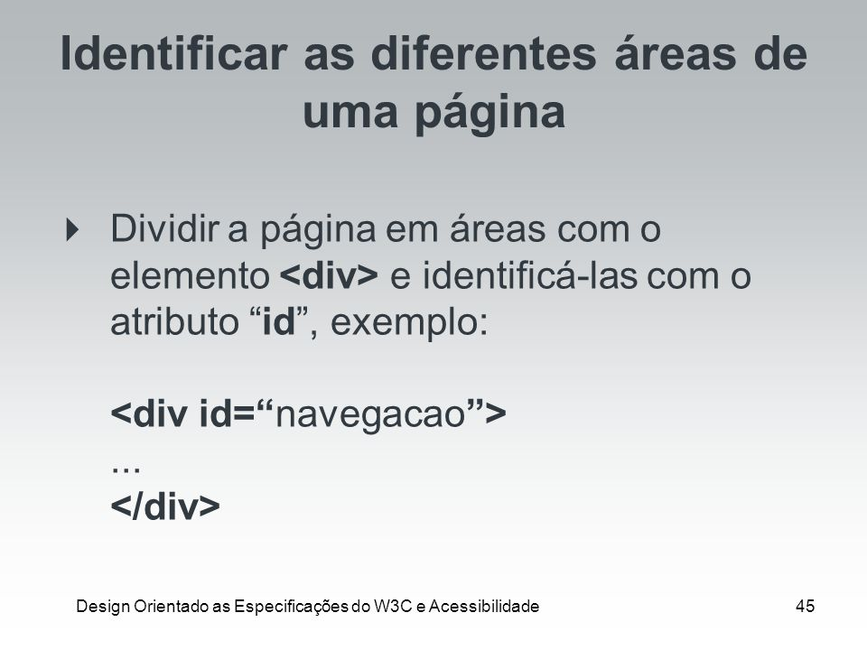 Design Orientado as Especificações do W3C e Acessibilidade45 Identificar as diferentes áreas de uma página Dividir a página em áreas com o elemento e