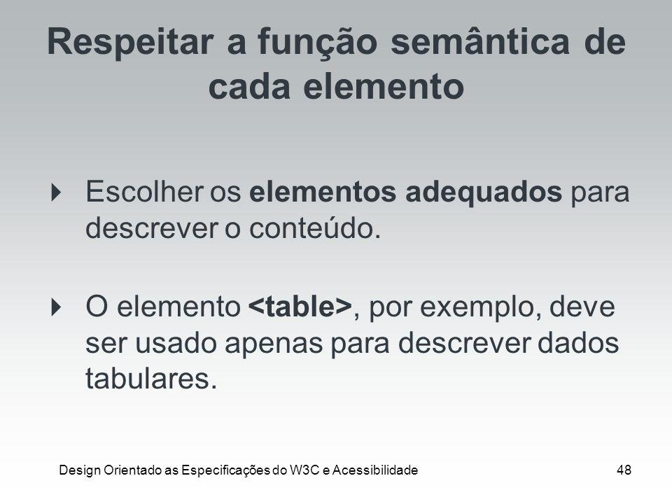 Design Orientado as Especificações do W3C e Acessibilidade48 Respeitar a função semântica de cada elemento Escolher os elementos adequados para descre