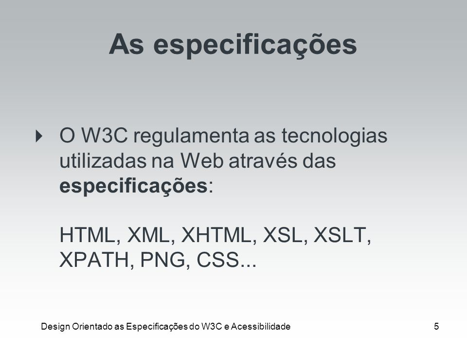 Design Orientado as Especificações do W3C e Acessibilidade5 As especificações O W3C regulamenta as tecnologias utilizadas na Web através das especific