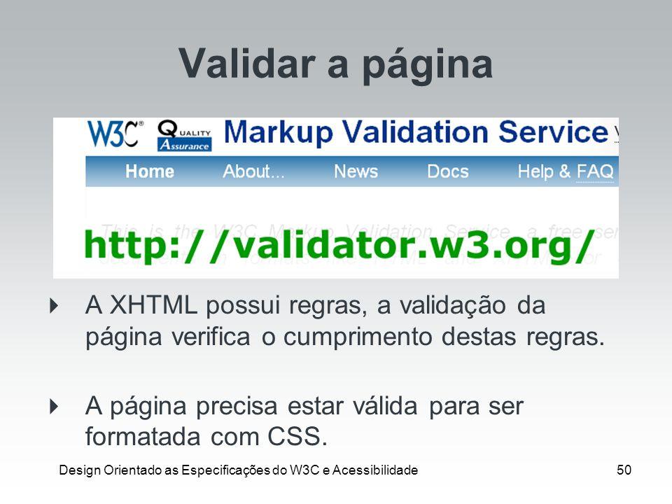 Design Orientado as Especificações do W3C e Acessibilidade50 Validar a página A XHTML possui regras, a validação da página verifica o cumprimento dest