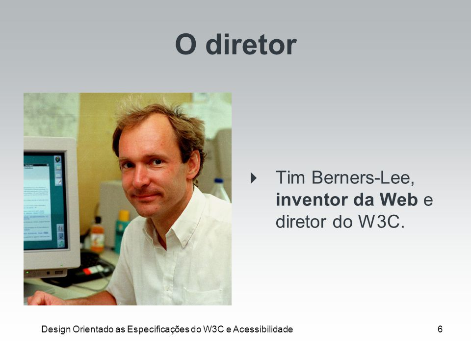 Design Orientado as Especificações do W3C e Acessibilidade7 O pesquisador Tim Berners-Lee, abdicou de todo provento financeiro de sua invenção para continuar vivendo como um pesquisador.