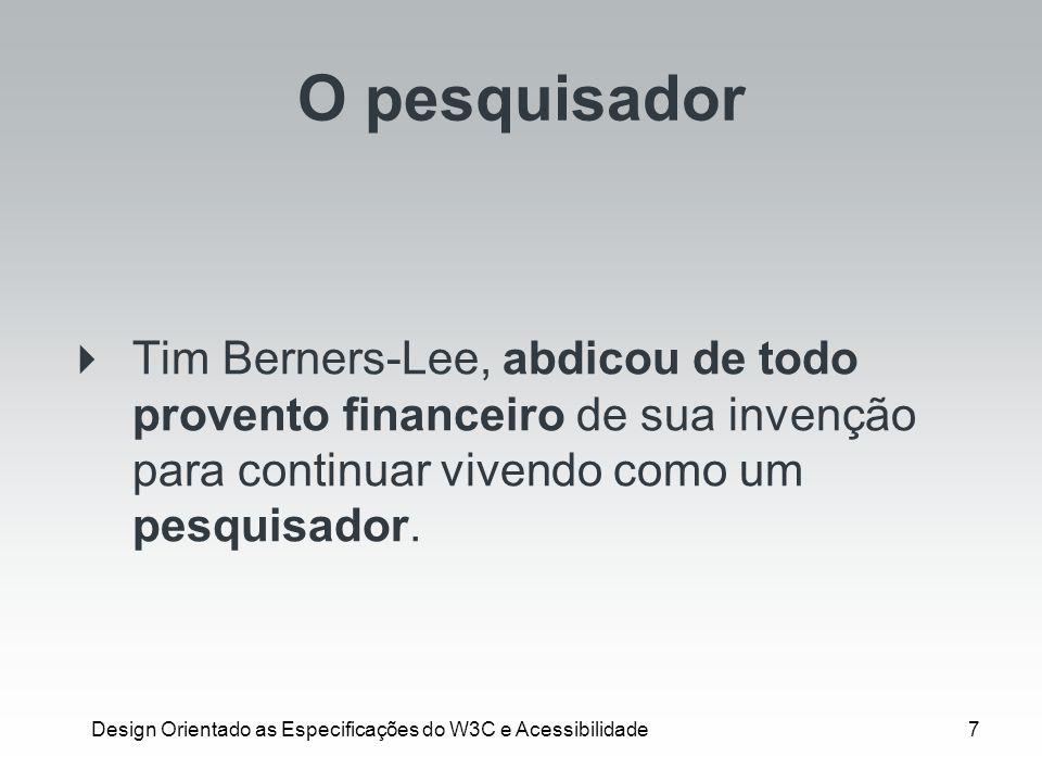 Design Orientado as Especificações do W3C e Acessibilidade7 O pesquisador Tim Berners-Lee, abdicou de todo provento financeiro de sua invenção para co