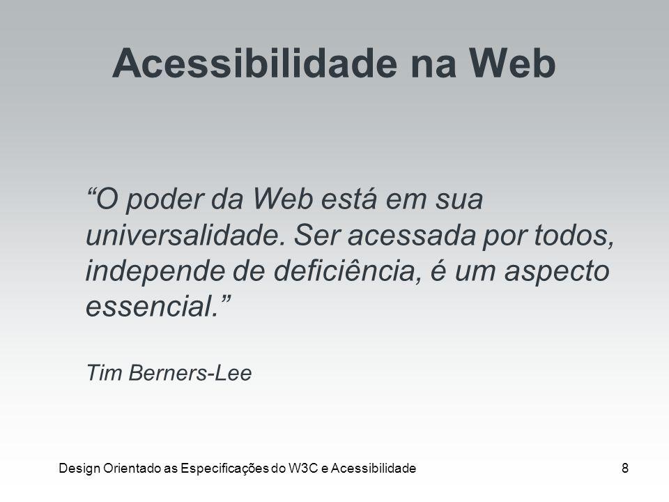 Design Orientado as Especificações do W3C e Acessibilidade8 Acessibilidade na Web O poder da Web está em sua universalidade. Ser acessada por todos, i