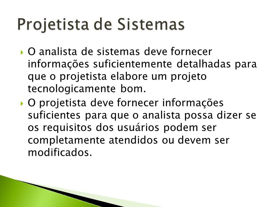 O analista de sistemas deve fornecer informações suficientemente detalhadas para que o projetista elabore um projeto tecnologicamente bom. O projetist