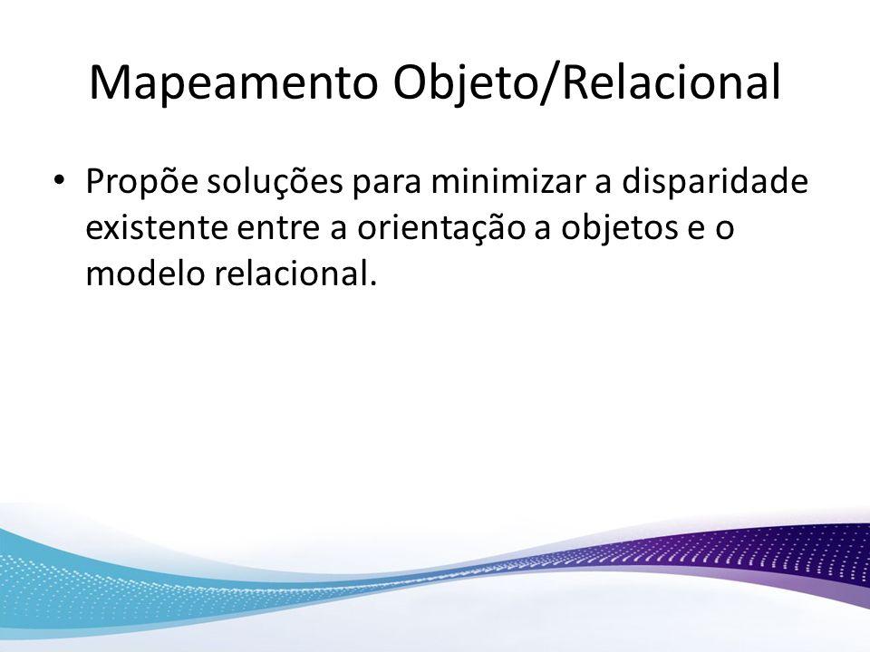 Mapeamento Objeto/Relacional Propõe soluções para minimizar a disparidade existente entre a orientação a objetos e o modelo relacional.