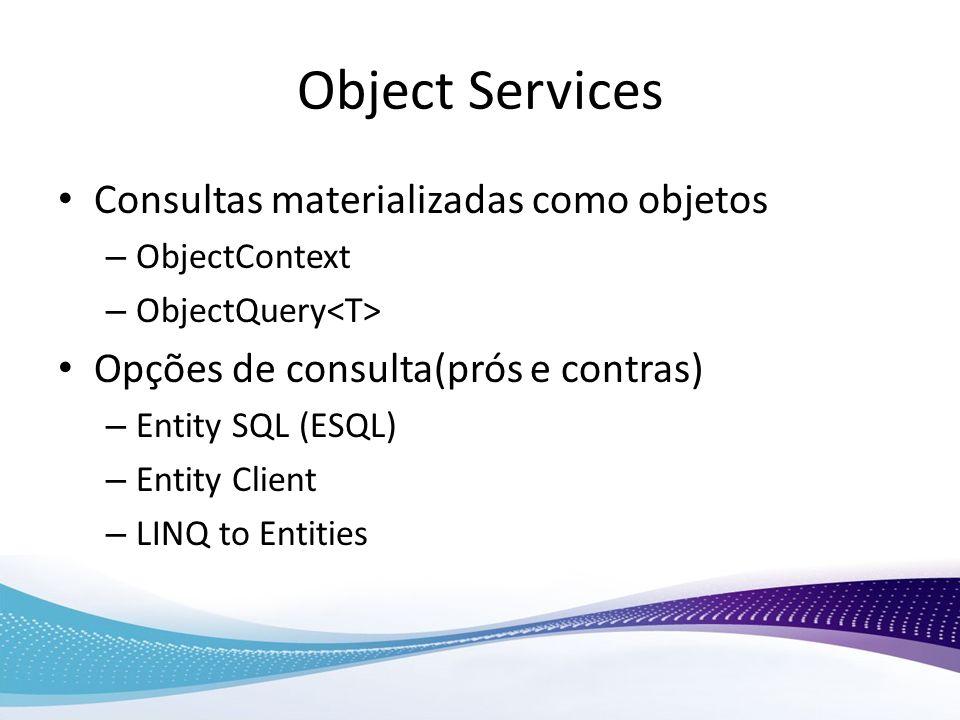Object Services Consultas materializadas como objetos – ObjectContext – ObjectQuery Opções de consulta(prós e contras) – Entity SQL (ESQL) – Entity Cl