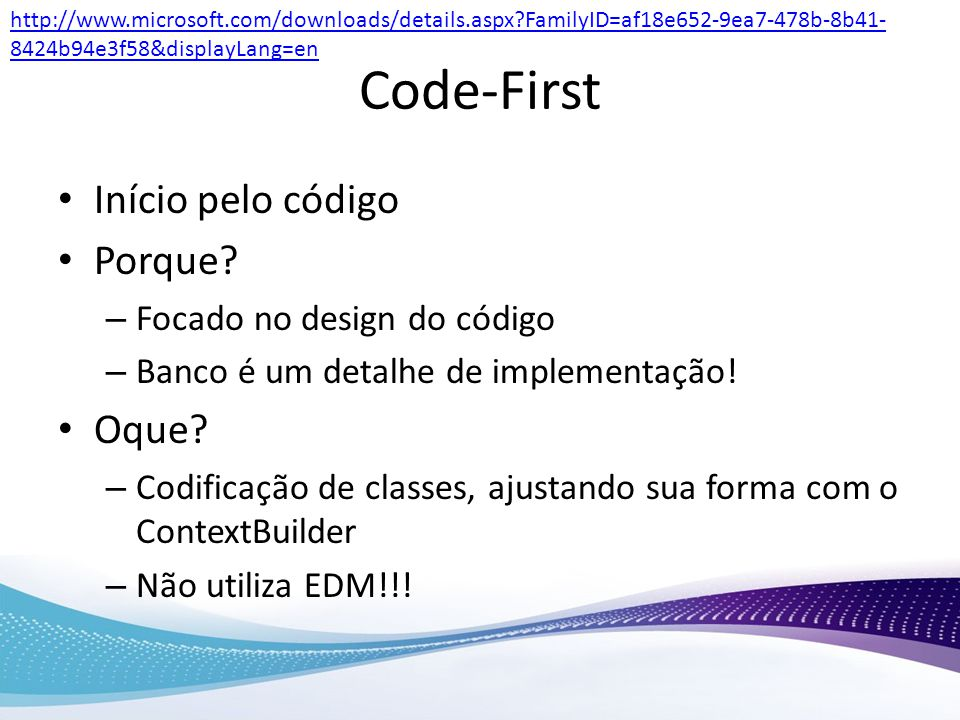 Code-First Início pelo código Porque? – Focado no design do código – Banco é um detalhe de implementação! Oque? – Codificação de classes, ajustando su