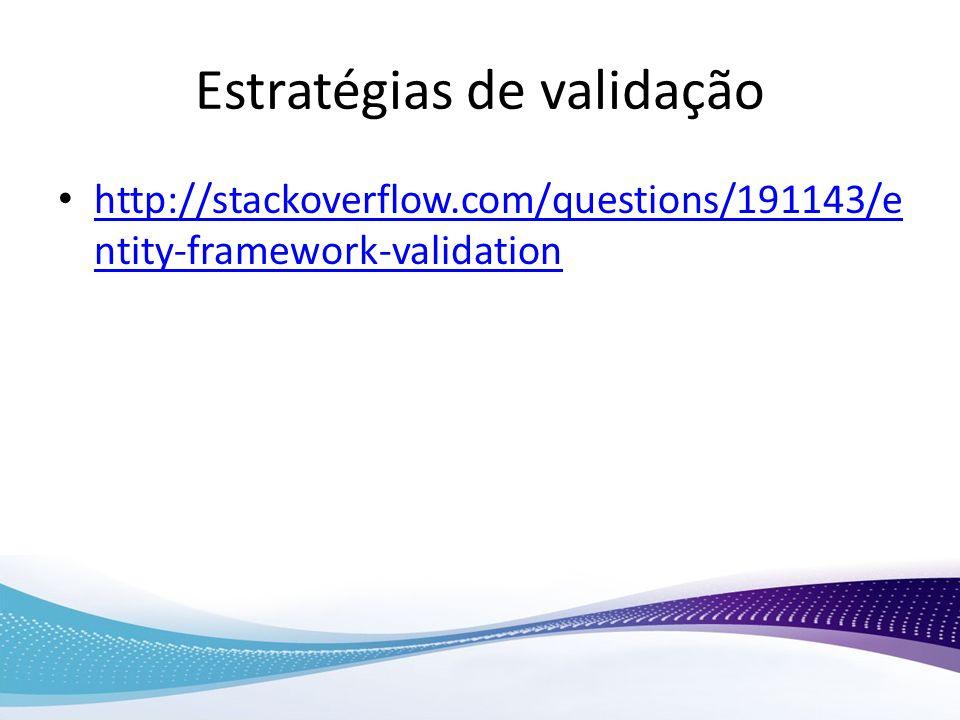 Estratégias de validação http://stackoverflow.com/questions/191143/e ntity-framework-validation http://stackoverflow.com/questions/191143/e ntity-fram