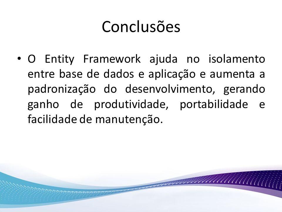 Conclusões O Entity Framework ajuda no isolamento entre base de dados e aplicação e aumenta a padronização do desenvolvimento, gerando ganho de produt