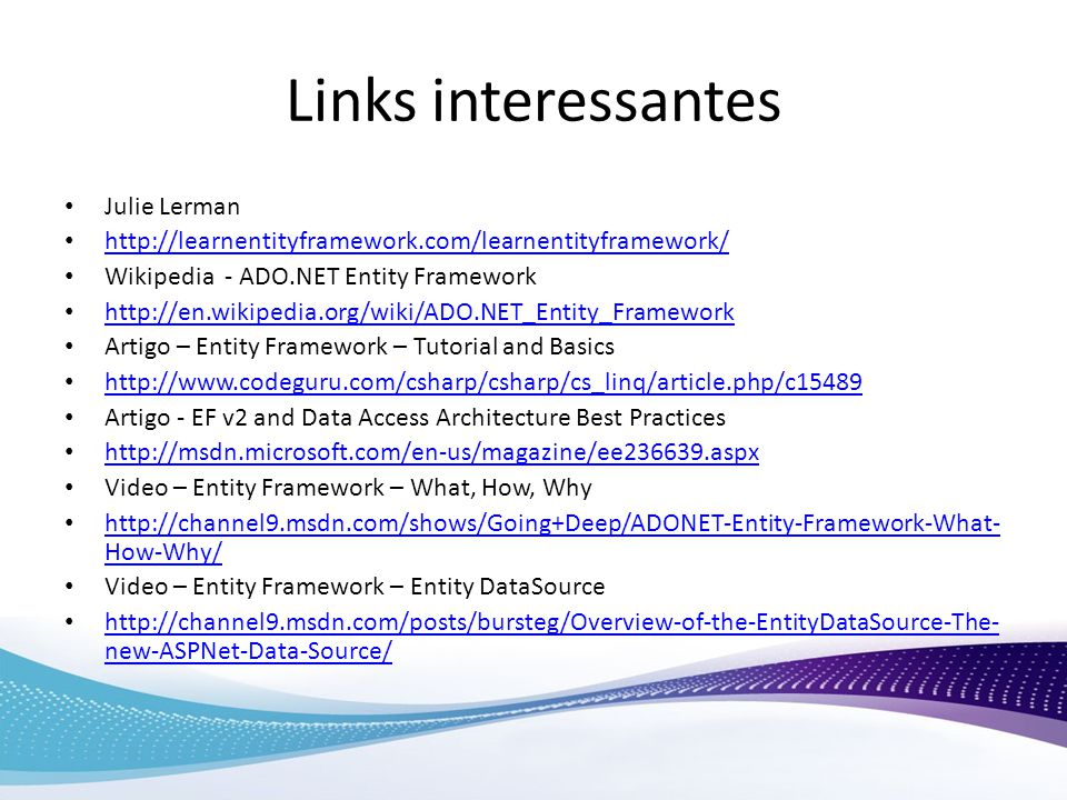 Links interessantes Julie Lerman http://learnentityframework.com/learnentityframework/ Wikipedia - ADO.NET Entity Framework http://en.wikipedia.org/wiki/ADO.NET_Entity_Framework Artigo – Entity Framework – Tutorial and Basics http://www.codeguru.com/csharp/csharp/cs_linq/article.php/c15489 Artigo - EF v2 and Data Access Architecture Best Practices http://msdn.microsoft.com/en-us/magazine/ee236639.aspx Video – Entity Framework – What, How, Why http://channel9.msdn.com/shows/Going+Deep/ADONET-Entity-Framework-What- How-Why/ http://channel9.msdn.com/shows/Going+Deep/ADONET-Entity-Framework-What- How-Why/ Video – Entity Framework – Entity DataSource http://channel9.msdn.com/posts/bursteg/Overview-of-the-EntityDataSource-The- new-ASPNet-Data-Source/ http://channel9.msdn.com/posts/bursteg/Overview-of-the-EntityDataSource-The- new-ASPNet-Data-Source/