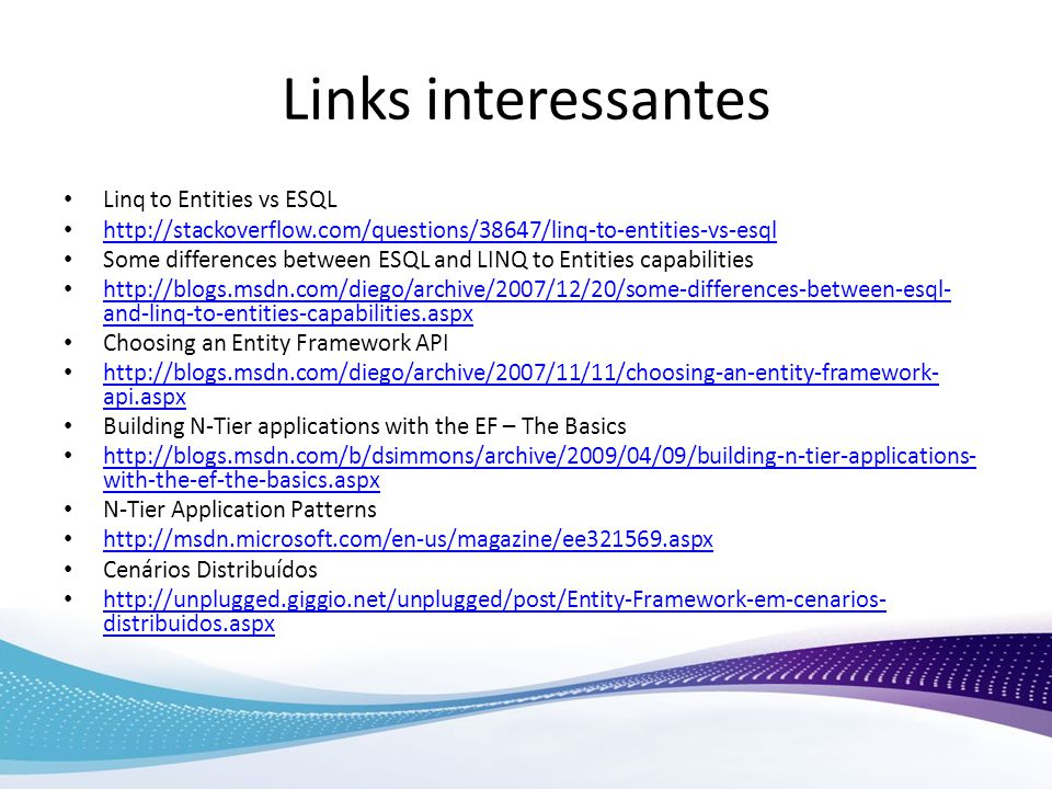 Links interessantes Linq to Entities vs ESQL http://stackoverflow.com/questions/38647/linq-to-entities-vs-esql Some differences between ESQL and LINQ to Entities capabilities http://blogs.msdn.com/diego/archive/2007/12/20/some-differences-between-esql- and-linq-to-entities-capabilities.aspx http://blogs.msdn.com/diego/archive/2007/12/20/some-differences-between-esql- and-linq-to-entities-capabilities.aspx Choosing an Entity Framework API http://blogs.msdn.com/diego/archive/2007/11/11/choosing-an-entity-framework- api.aspx http://blogs.msdn.com/diego/archive/2007/11/11/choosing-an-entity-framework- api.aspx Building N-Tier applications with the EF – The Basics http://blogs.msdn.com/b/dsimmons/archive/2009/04/09/building-n-tier-applications- with-the-ef-the-basics.aspx http://blogs.msdn.com/b/dsimmons/archive/2009/04/09/building-n-tier-applications- with-the-ef-the-basics.aspx N-Tier Application Patterns http://msdn.microsoft.com/en-us/magazine/ee321569.aspx Cenários Distribuídos http://unplugged.giggio.net/unplugged/post/Entity-Framework-em-cenarios- distribuidos.aspx http://unplugged.giggio.net/unplugged/post/Entity-Framework-em-cenarios- distribuidos.aspx
