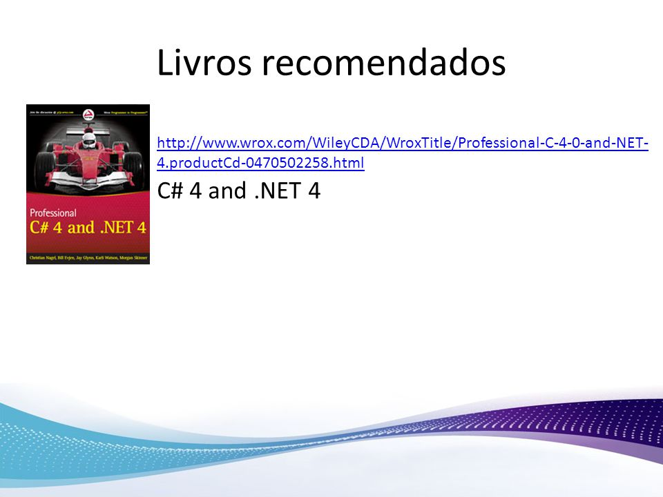 Livros recomendados http://www.wrox.com/WileyCDA/WroxTitle/Professional-C-4-0-and-NET- 4.productCd-0470502258.html C# 4 and.NET 4