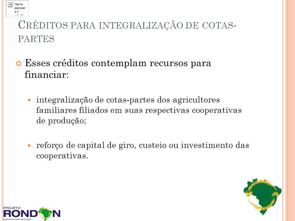C RÉDITOS PARA INTEGRALIZAÇÃO DE COTAS - PARTES Esses créditos contemplam recursos para financiar: integralização de cotas-partes dos agricultores fam