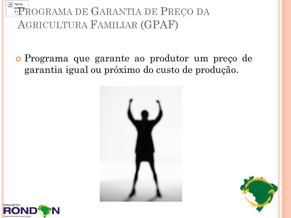 P ROGRAMA DE G ARANTIA DE P REÇO DA A GRICULTURA F AMILIAR (GPAF) Programa que garante ao produtor um preço de garantia igual ou próximo do custo de p