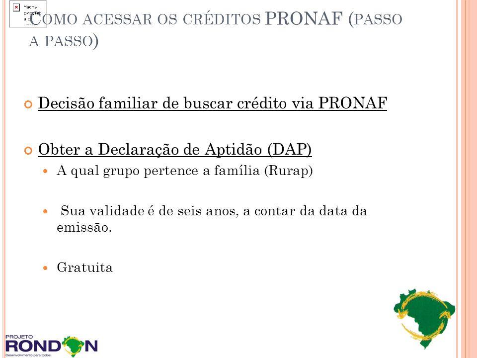 C OMO ACESSAR OS CRÉDITOS PRONAF ( PASSO A PASSO ) Decisão familiar de buscar crédito via PRONAF Obter a Declaração de Aptidão (DAP) A qual grupo pert